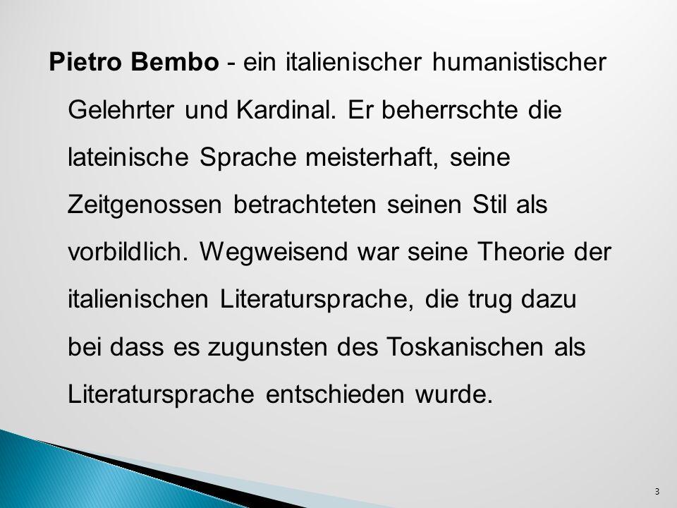 Bembo vertritt eine Gegenposition zur Auffassung von Machiavelli (wollte keine altertümliche Sprache),dem Standpunkt von Castiglione und Trissino 24