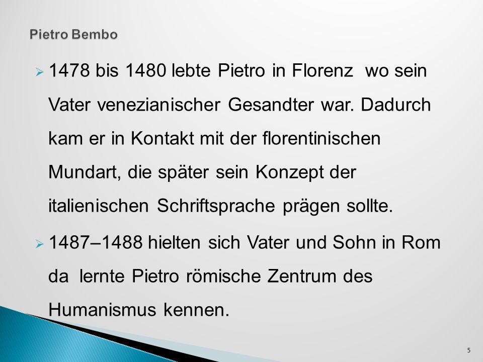 1478 bis 1480 lebte Pietro in Florenz wo sein Vater venezianischer Gesandter war. Dadurch kam er in Kontakt mit der florentinischen Mundart, die späte