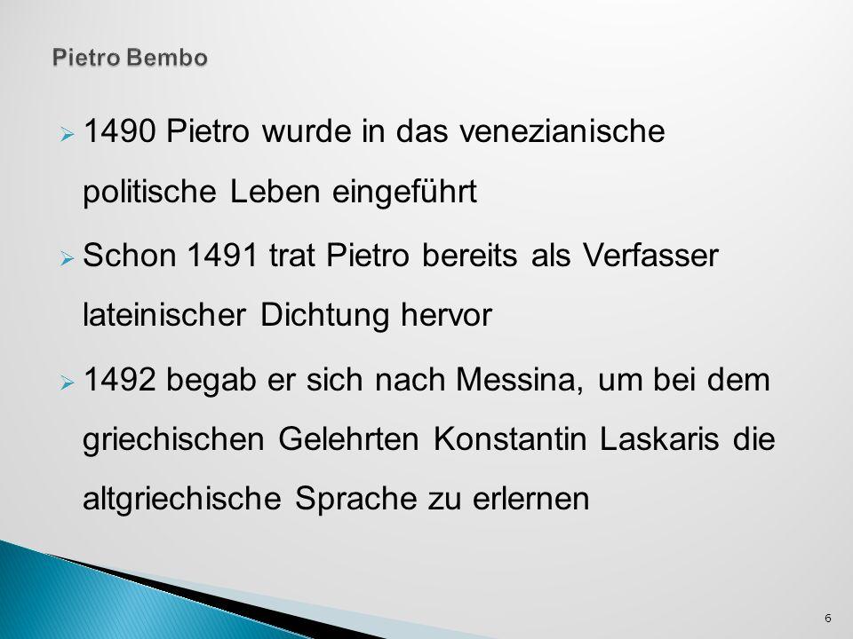 1490 Pietro wurde in das venezianische politische Leben eingeführt Schon 1491 trat Pietro bereits als Verfasser lateinischer Dichtung hervor 1492 begab er sich nach Messina, um bei dem griechischen Gelehrten Konstantin Laskaris die altgriechische Sprache zu erlernen 6