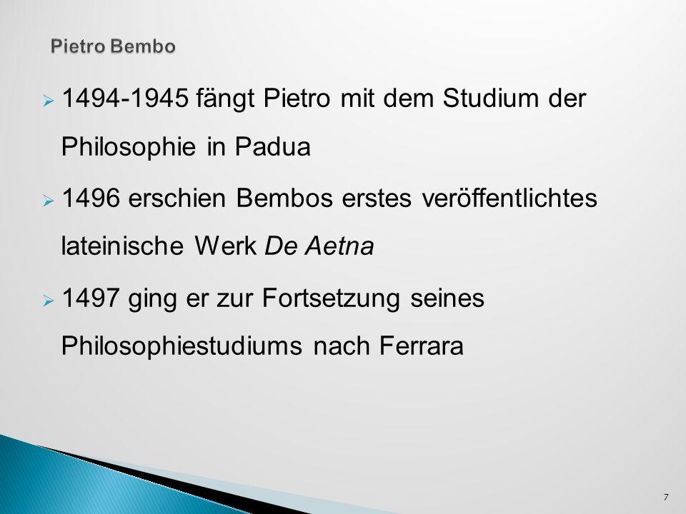 1494-1945 fängt Pietro mit dem Studium der Philosophie in Padua 1496 erschien Bembos erstes veröffentlichtes lateinische Werk De Aetna 1497 ging er zu