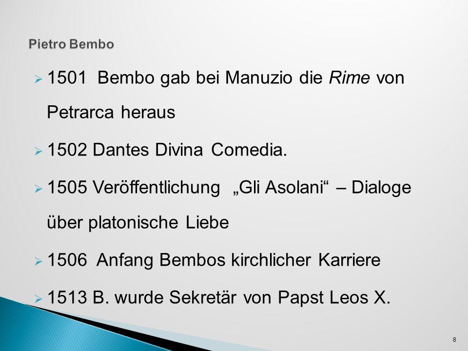 1501 Bembo gab bei Manuzio die Rime von Petrarca heraus 1502 Dantes Divina Comedia. 1505 Veröffentlichung Gli Asolani – Dialoge über platonische Liebe