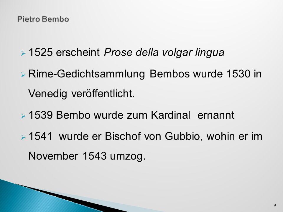 1525 erscheint Prose della volgar lingua Rime-Gedichtsammlung Bembos wurde 1530 in Venedig veröffentlicht. 1539 Bembo wurde zum Kardinal ernannt 1541