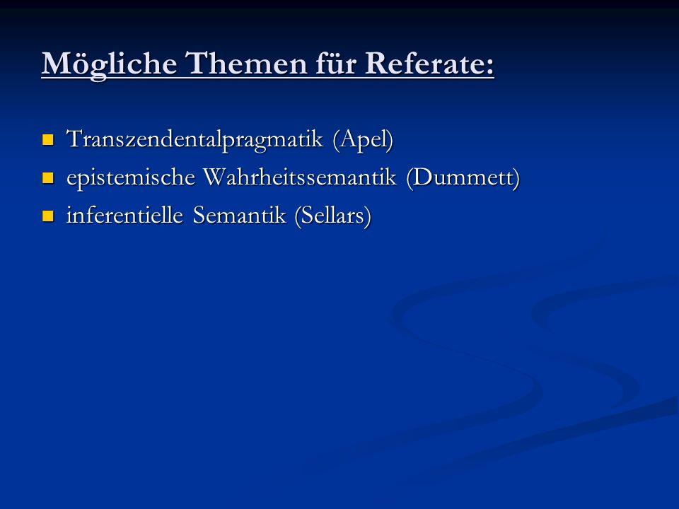 Mögliche Themen für Referate: Transzendentalpragmatik (Apel) Transzendentalpragmatik (Apel) epistemische Wahrheitssemantik (Dummett) epistemische Wahr