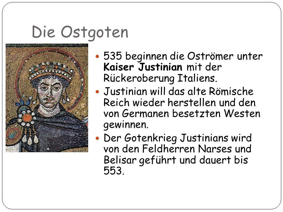 Die Ostgoten 13 535 beginnen die Oströmer unter Kaiser Justinian mit der Rückeroberung Italiens. Justinian will das alte Römische Reich wieder herstel