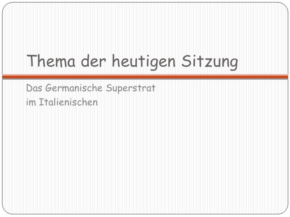Thema der heutigen Sitzung Das Germanische Superstrat im Italienischen