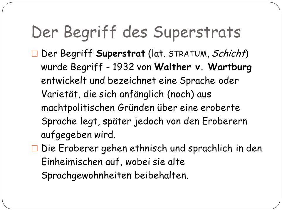 Der Begriff Superstrat (lat. STRATUM, Schicht) wurde Begriff - 1932 von Walther v. Wartburg entwickelt und bezeichnet eine Sprache oder Varietät, die