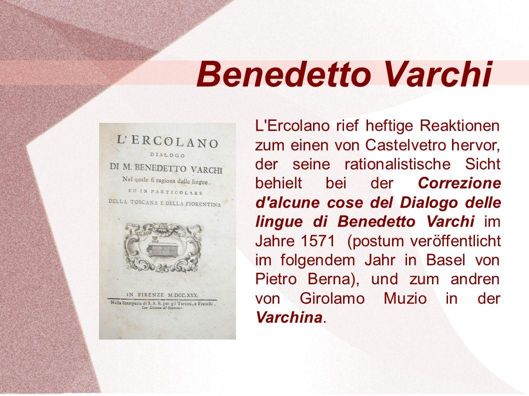 Benedetto Varchi L Ercolano rief heftige Reaktionen zum einen von Castelvetro hervor, der seine rationalistische Sicht behielt bei der Correzione d alcune cose del Dialogo delle lingue di Benedetto Varchi im Jahre 1571 (postum veröffentlicht im folgendem Jahr in Basel von Pietro Berna), und zum andren von Girolamo Muzio in der Varchina.