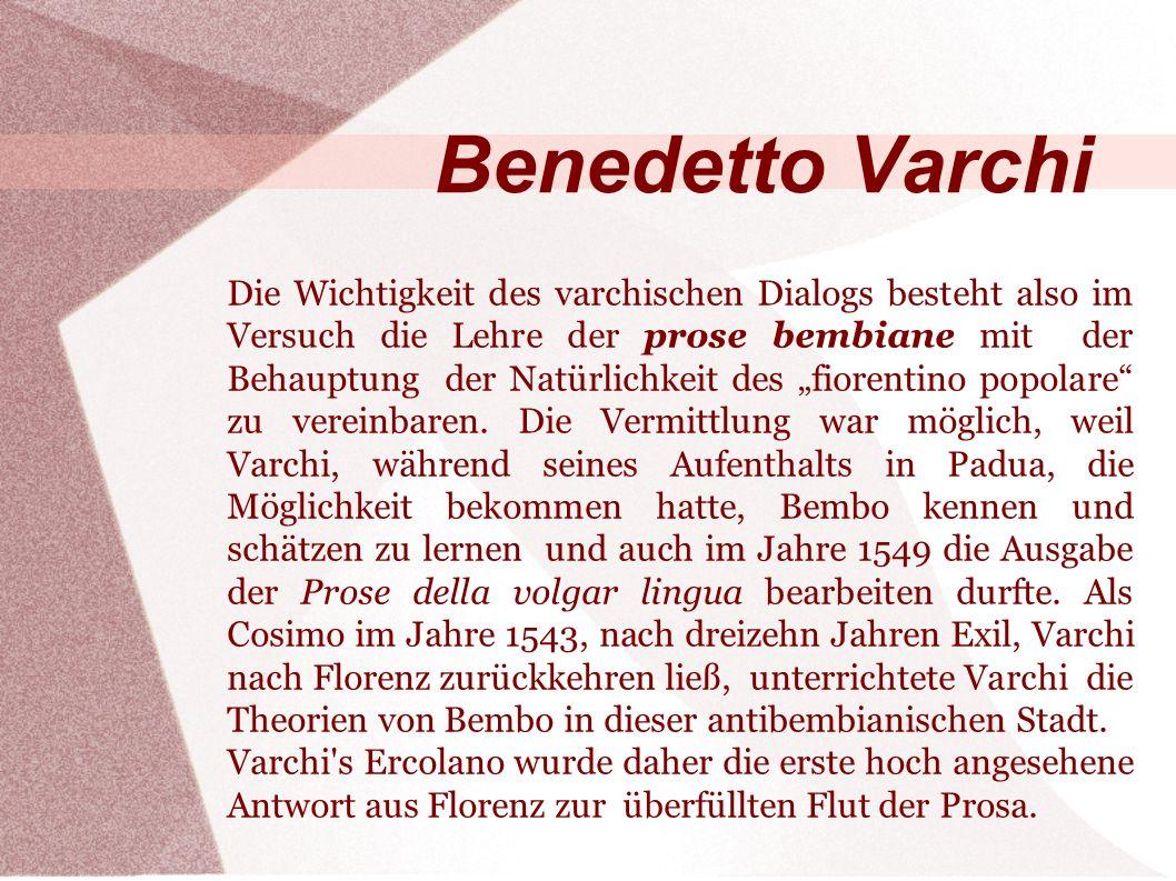 Benedetto Varchi Die Wichtigkeit des varchischen Dialogs besteht also im Versuch die Lehre der prose bembiane mit der Behauptung der Natürlichkeit des fiorentino popolare zu vereinbaren.