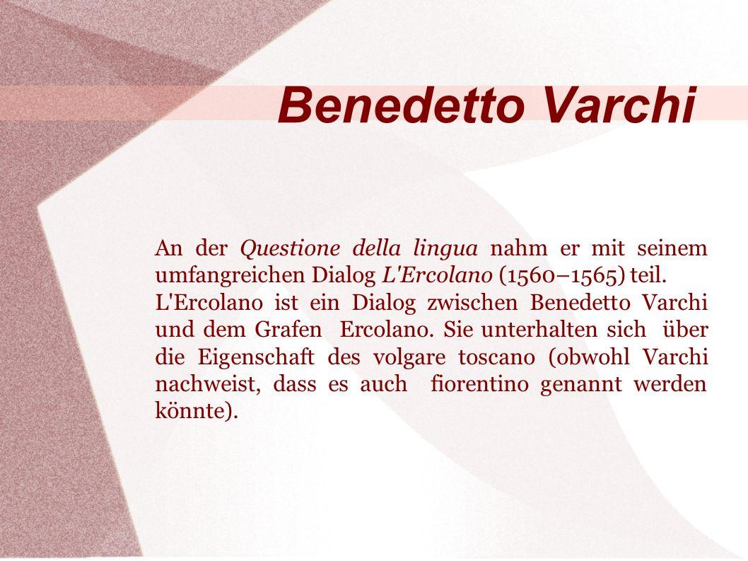 Benedetto Varchi An der Questione della lingua nahm er mit seinem umfangreichen Dialog L Ercolano (1560–1565) teil.