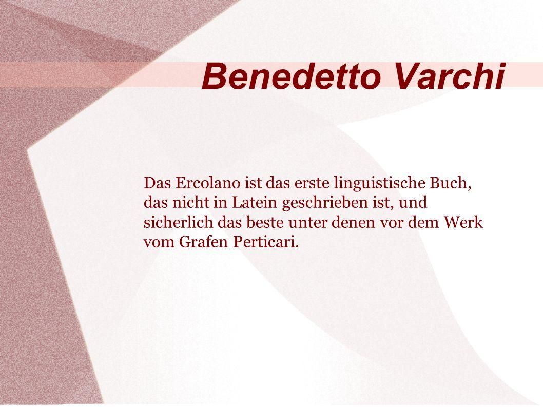 Benedetto Varchi Das Ercolano ist das erste linguistische Buch, das nicht in Latein geschrieben ist, und sicherlich das beste unter denen vor dem Werk vom Grafen Perticari.