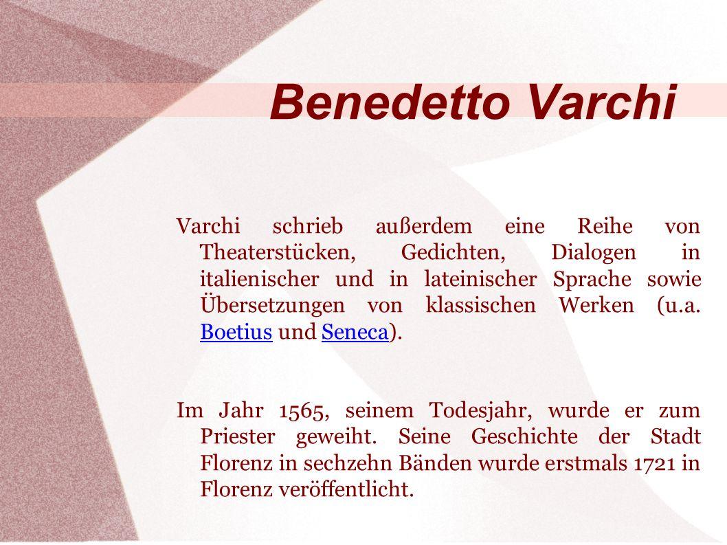 Varchi schrieb außerdem eine Reihe von Theaterstücken, Gedichten, Dialogen in italienischer und in lateinischer Sprache sowie Übersetzungen von klassischen Werken (u.a.