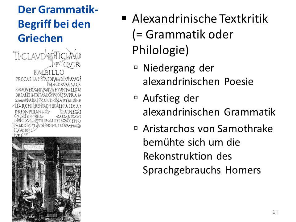 Der Grammatik- Begriff bei den Griechen Alexandrinische Textkritik (= Grammatik oder Philologie) Niedergang der alexandrinischen Poesie Aufstieg der alexandrinischen Grammatik Aristarchos von Samothrake bemühte sich um die Rekonstruktion des Sprachgebrauchs Homers 21