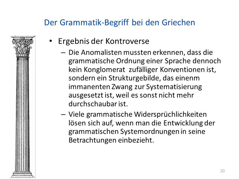 Der Grammatik-Begriff bei den Griechen Ergebnis der Kontroverse – Die Anomalisten mussten erkennen, dass die grammatische Ordnung einer Sprache dennoch kein Konglomerat zufälliger Konventionen ist, sondern ein Strukturgebilde, das einenm immanenten Zwang zur Systematisierung ausgesetzt ist, weil es sonst nicht mehr durchschaubar ist.