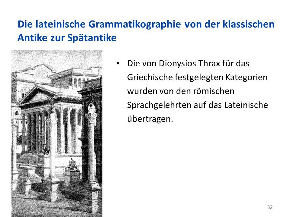 Die lateinische Grammatikographie von der klassischen Antike zur Spätantike Die von Dionysios Thrax für das Griechische festgelegten Kategorien wurden von den römischen Sprachgelehrten auf das Lateinische übertragen.