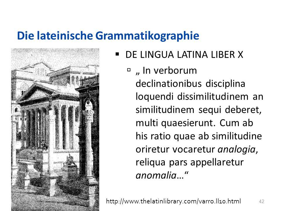 Die lateinische Grammatikographie DE LINGUA LATINA LIBER X In verborum declinationibus disciplina loquendi dissimilitudinem an similitudinem sequi deberet, multi quaesierunt.