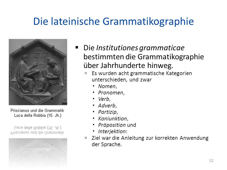 Die lateinische Grammatikographie Die Institutiones grammaticae bestimmten die Grammatikographie über Jahrhunderte hinweg.