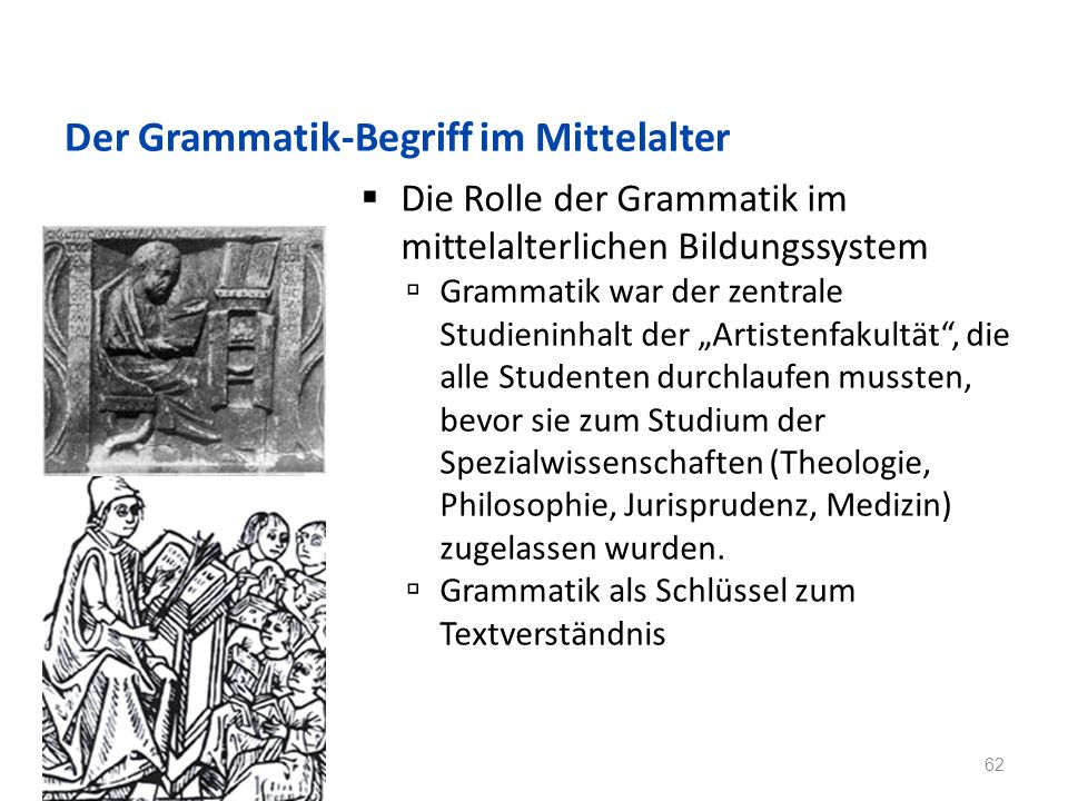 Der Grammatik-Begriff im Mittelalter Die Rolle der Grammatik im mittelalterlichen Bildungssystem Grammatik war der zentrale Studieninhalt der Artistenfakultät, die alle Studenten durchlaufen mussten, bevor sie zum Studium der Spezialwissenschaften (Theologie, Philosophie, Jurisprudenz, Medizin) zugelassen wurden.