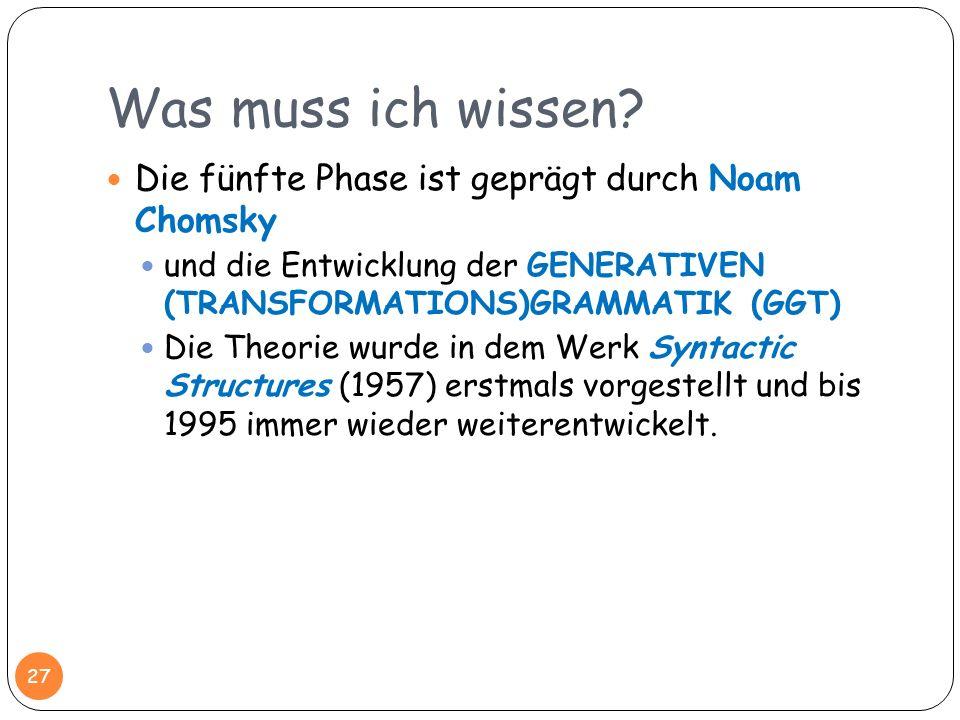 Was muss ich wissen? 27 Die fünfte Phase ist geprägt durch Noam Chomsky und die Entwicklung der GENERATIVEN (TRANSFORMATIONS)GRAMMATIK (GGT) Die Theor