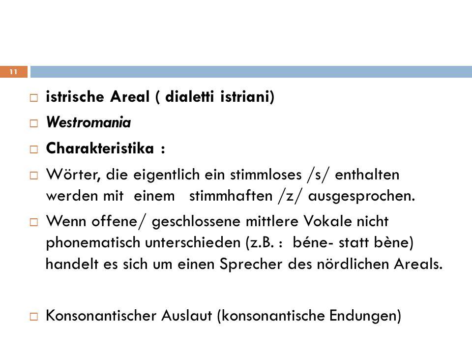 istrische Areal ( dialetti istriani) Westromania Charakteristika : Wörter, die eigentlich ein stimmloses /s/ enthalten werden mit einem stimmhaften /z