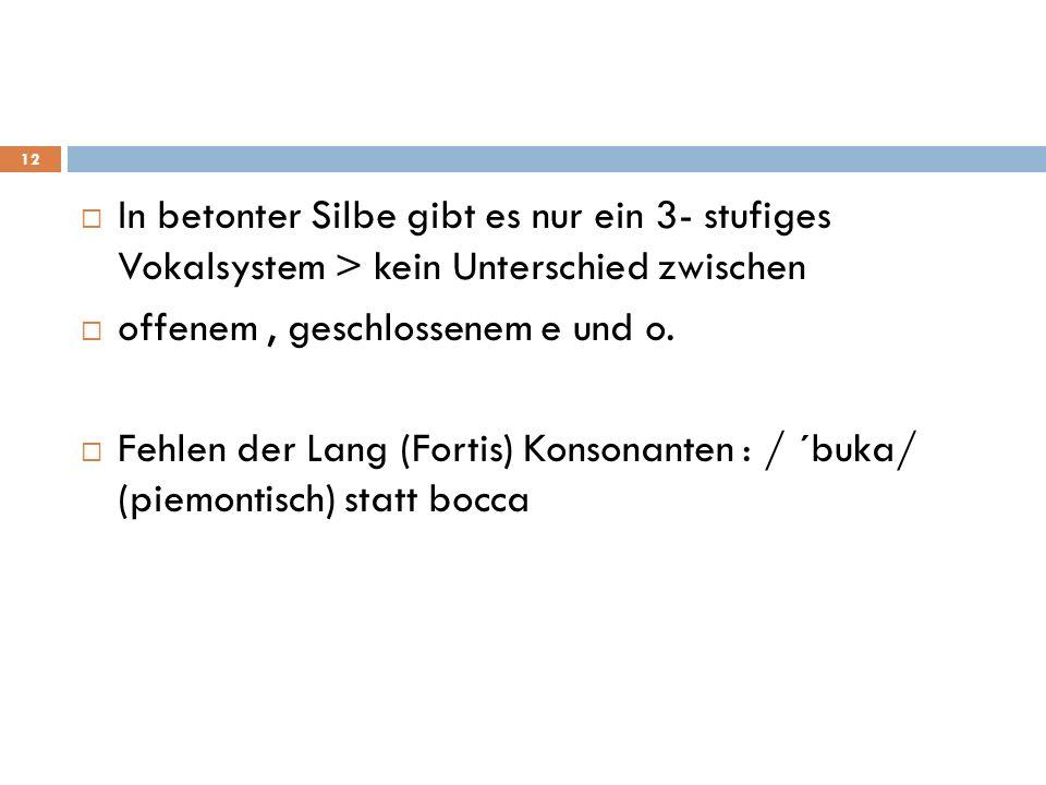 In betonter Silbe gibt es nur ein 3- stufiges Vokalsystem > kein Unterschied zwischen offenem, geschlossenem e und o. Fehlen der Lang (Fortis) Konsona