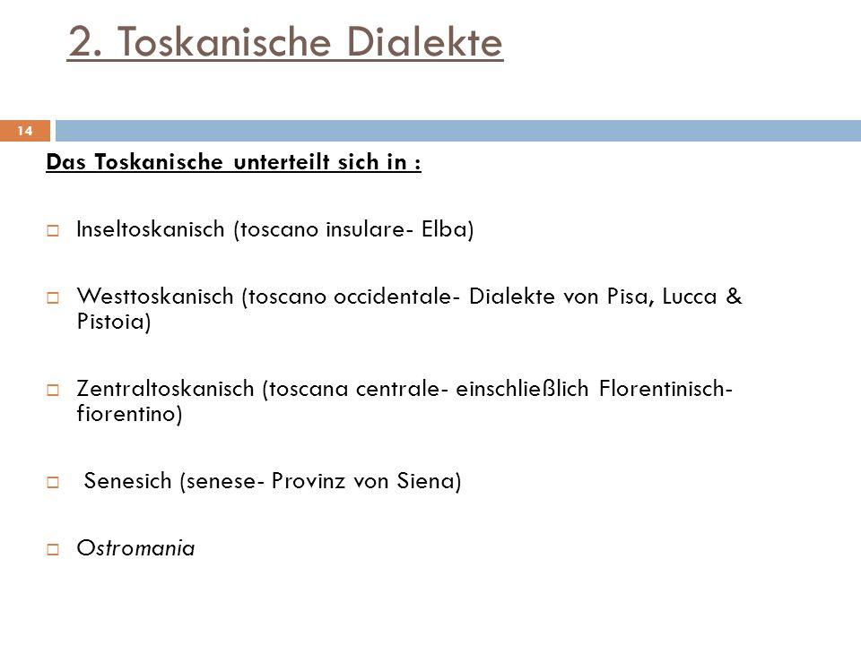 2. Toskanische Dialekte Das Toskanische unterteilt sich in : Inseltoskanisch (toscano insulare- Elba) Westtoskanisch (toscano occidentale- Dialekte vo