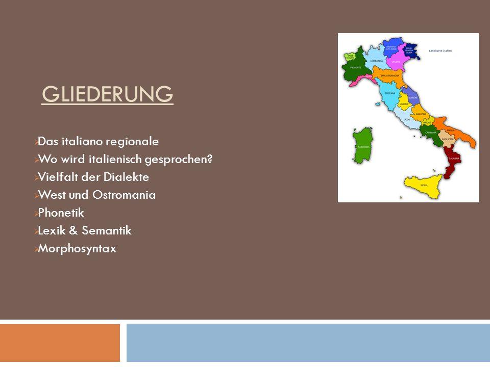 GLIEDERUNG Das italiano regionale Wo wird italienisch gesprochen? Vielfalt der Dialekte West und Ostromania Phonetik Lexik & Semantik Morphosyntax