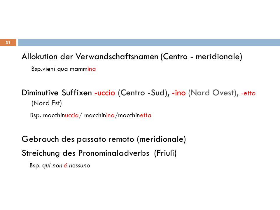 Allokution der Verwandschaftsnamen (Centro - meridionale) Bsp.vieni qua mammina Diminutive Suffixen -uccio (Centro -Sud), -ino (Nord Ovest), -etto (No