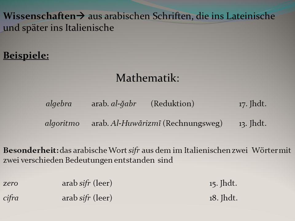 Wissenschaften aus arabischen Schriften, die ins Lateinische und später ins Italienische Beispiele: Mathematik: algebraarab. al-ğabr(Reduktion)17. Jhd