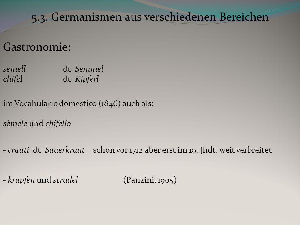 5.3. Germanismen aus verschiedenen Bereichen Gastronomie: semelldt. Semmel chifeldt. Kipferl im Vocabulario domestico (1846) auch als: sèmele und chif