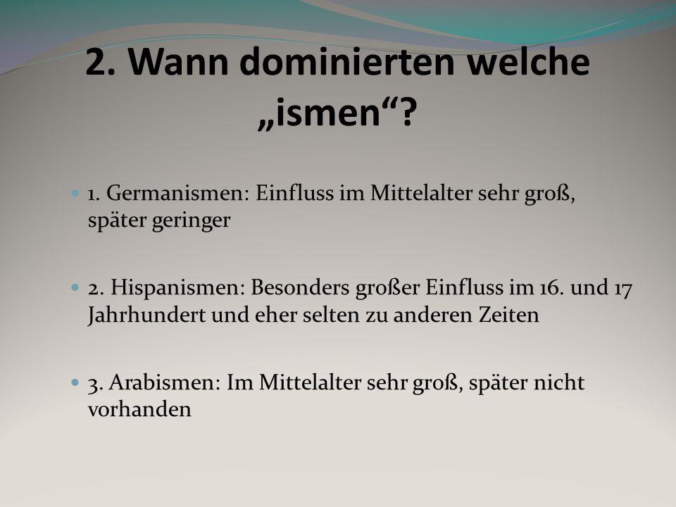 2. Wann dominierten welche ismen? 1. Germanismen: Einfluss im Mittelalter sehr groß, später geringer 2. Hispanismen: Besonders großer Einfluss im 16.