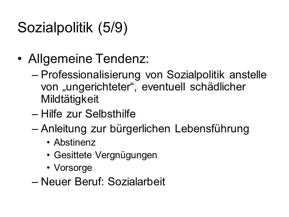 Sozialpolitik (5/9) Allgemeine Tendenz: –Professionalisierung von Sozialpolitik anstelle von ungerichteter, eventuell schädlicher Mildtätigkeit –Hilfe
