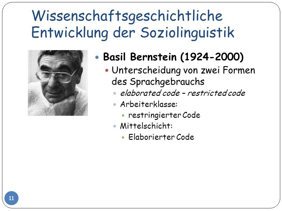 Wissenschaftsgeschichtliche Entwicklung der Soziolinguistik 11 Basil Bernstein (1924-2000) Unterscheidung von zwei Formen des Sprachgebrauchs elaborat