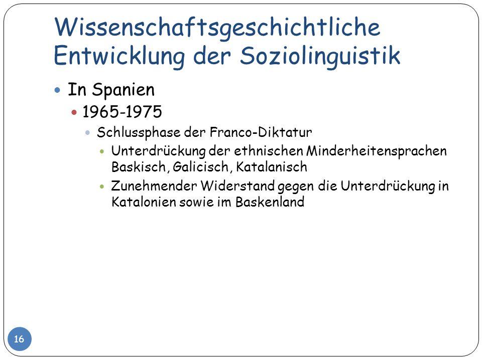 Wissenschaftsgeschichtliche Entwicklung der Soziolinguistik 16 In Spanien 1965-1975 Schlussphase der Franco-Diktatur Unterdrückung der ethnischen Mind