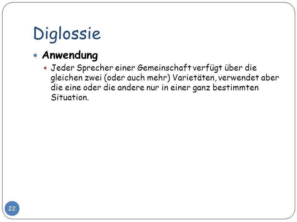 Diglossie 22 Anwendung Jeder Sprecher einer Gemeinschaft verfügt über die gleichen zwei (oder auch mehr) Varietäten, verwendet aber die eine oder die