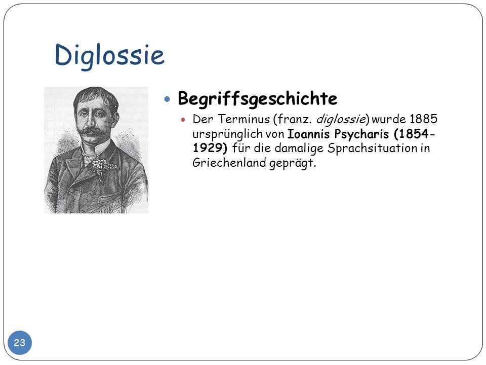 Diglossie Begriffsgeschichte Der Terminus (franz. diglossie) wurde 1885 ursprünglich von Ioannis Psycharis (1854- 1929) für die damalige Sprachsituati
