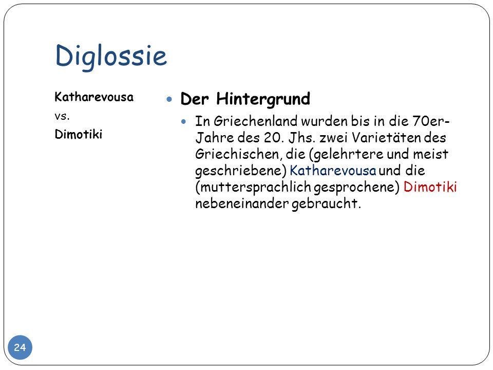 Diglossie Katharevousa vs. Dimotiki Der Hintergrund In Griechenland wurden bis in die 70er- Jahre des 20. Jhs. zwei Varietäten des Griechischen, die (
