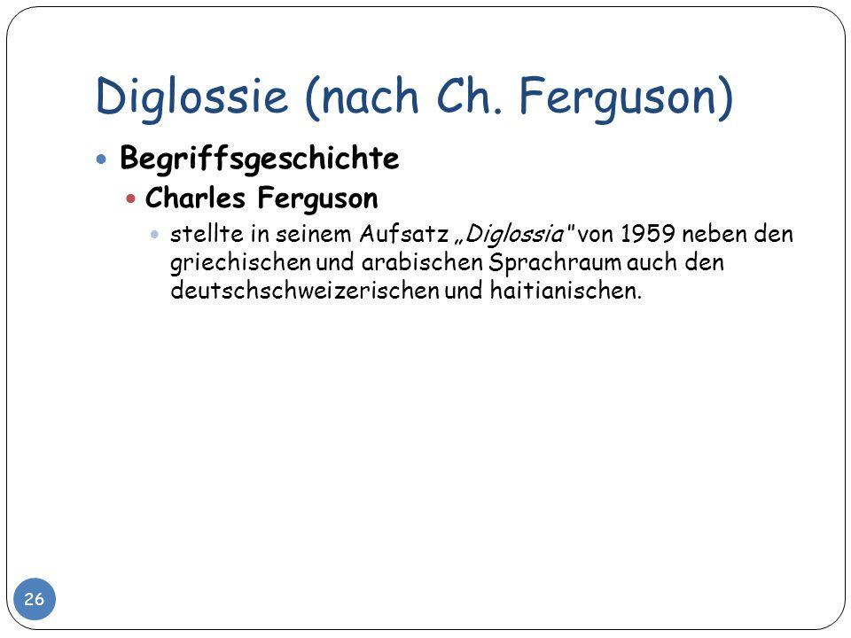 Diglossie (nach Ch. Ferguson) 26 Begriffsgeschichte Charles Ferguson stellte in seinem Aufsatz Diglossia von 1959 neben den griechischen und arabische