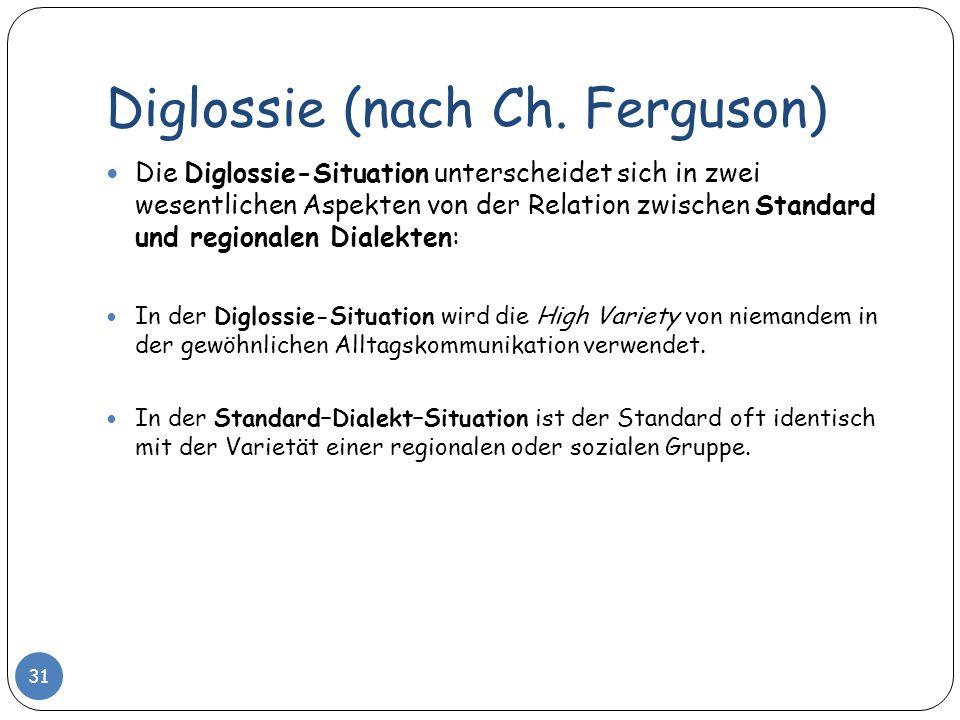 Diglossie (nach Ch. Ferguson) 31 Die Diglossie-Situation unterscheidet sich in zwei wesentlichen Aspekten von der Relation zwischen Standard und regio