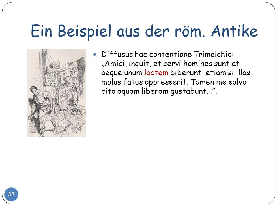 Ein Beispiel aus der röm. Antike Diffusus hac contentione Trimalchio: Amici, inquit, et servi homines sunt et aeque unum lactem biberunt, etiam si ill
