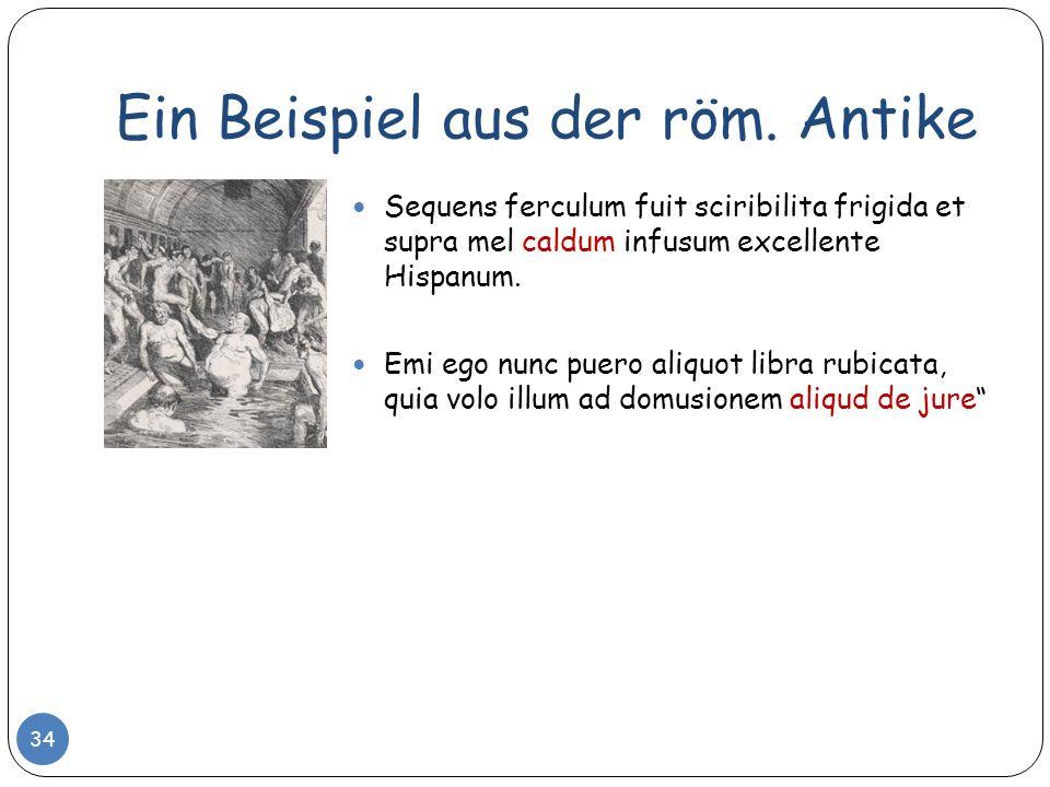 Ein Beispiel aus der röm. Antike Sequens ferculum fuit sciribilita frigida et supra mel caldum infusum excellente Hispanum. Emi ego nunc puero aliquot