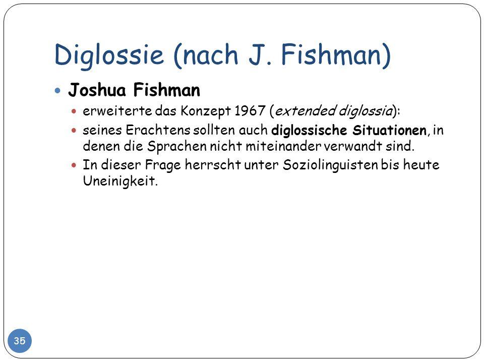 Diglossie (nach J. Fishman) 35 Joshua Fishman erweiterte das Konzept 1967 (extended diglossia): seines Erachtens sollten auch diglossische Situationen