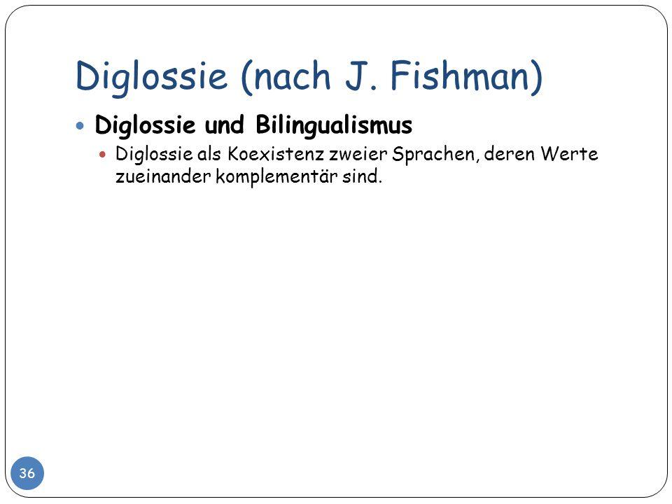 Diglossie (nach J. Fishman) 36 Diglossie und Bilingualismus Diglossie als Koexistenz zweier Sprachen, deren Werte zueinander komplementär sind.