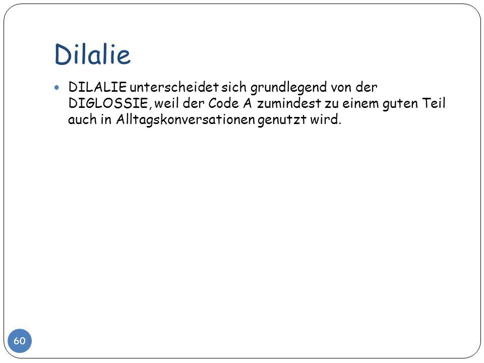 Dilalie 60 DILALIE unterscheidet sich grundlegend von der DIGLOSSIE, weil der Code A zumindest zu einem guten Teil auch in Alltagskonversationen genut