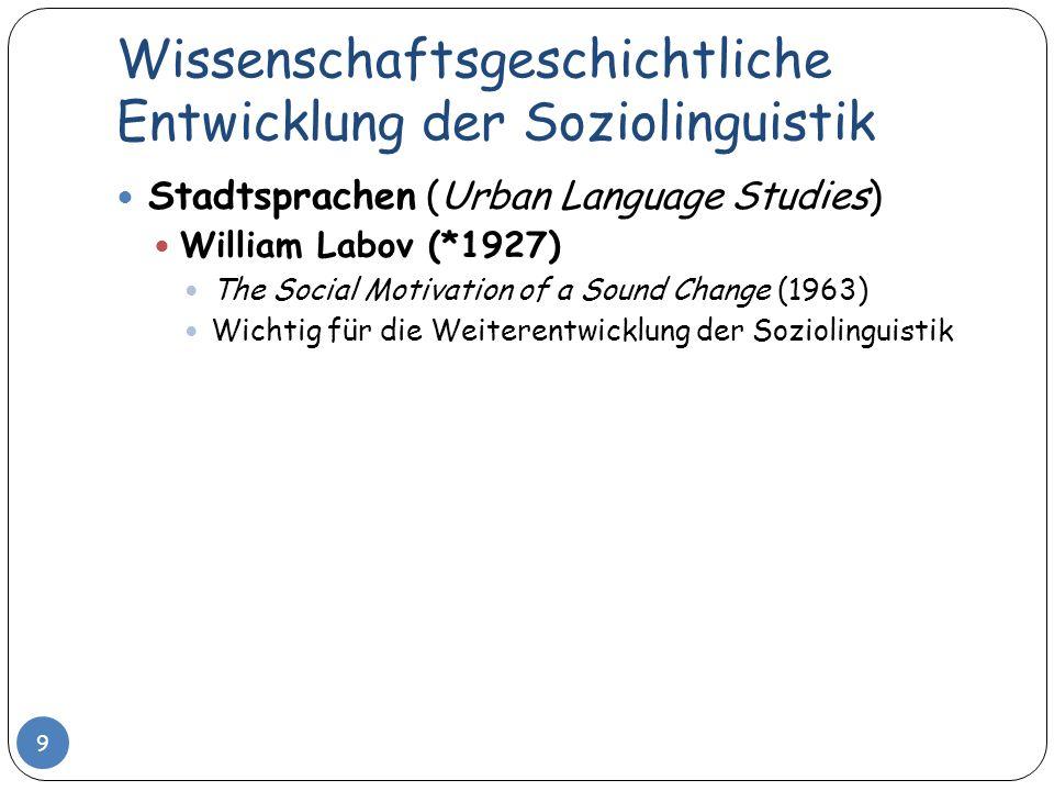 Wissenschaftsgeschichtliche Entwicklung der Soziolinguistik 9 Stadtsprachen (Urban Language Studies) William Labov (*1927) The Social Motivation of a