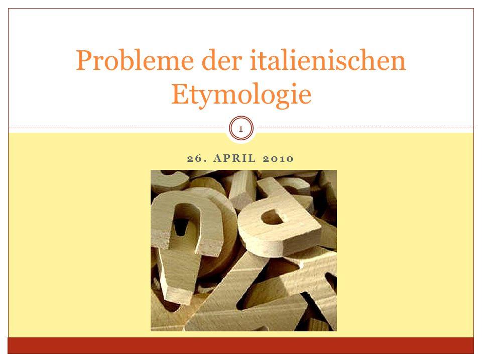 26. APRIL 2010 Probleme der italienischen Etymologie 1