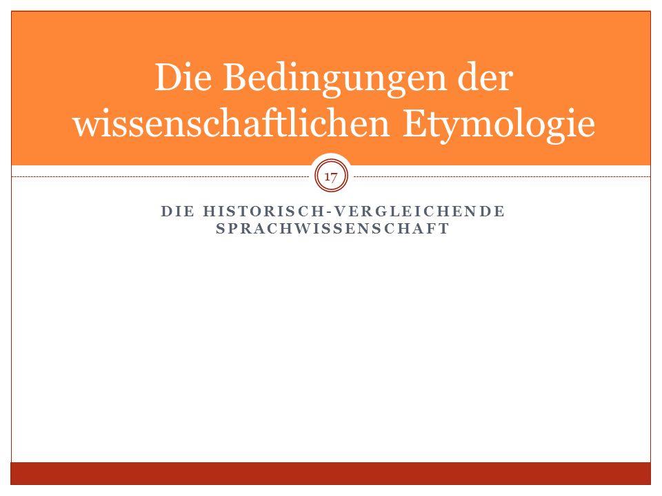 DIE HISTORISCH-VERGLEICHENDE SPRACHWISSENSCHAFT 17 Die Bedingungen der wissenschaftlichen Etymologie