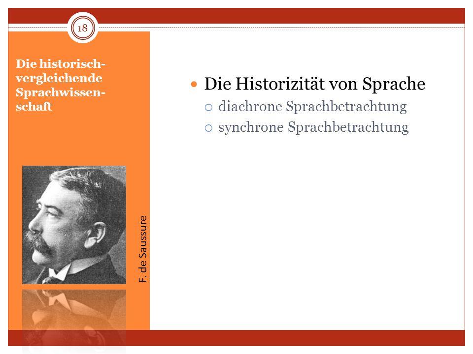 Die historisch- vergleichende Sprachwissen- schaft Die Historizität von Sprache diachrone Sprachbetrachtung synchrone Sprachbetrachtung 18 F. de Sauss