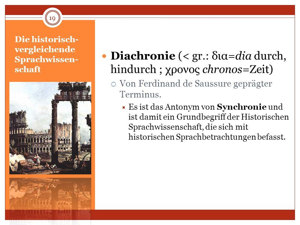 Die historisch- vergleichende Sprachwissen- schaft Diachronie (< gr.: δια=dia durch, hindurch ; χρονος chronos=Zeit) Von Ferdinand de Saussure geprägt