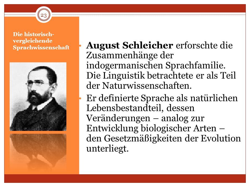 Die historisch- vergleichende Sprachwissenschaft August Schleicher erforschte die Zusammenhänge der indogermanischen Sprachfamilie. Die Linguistik bet