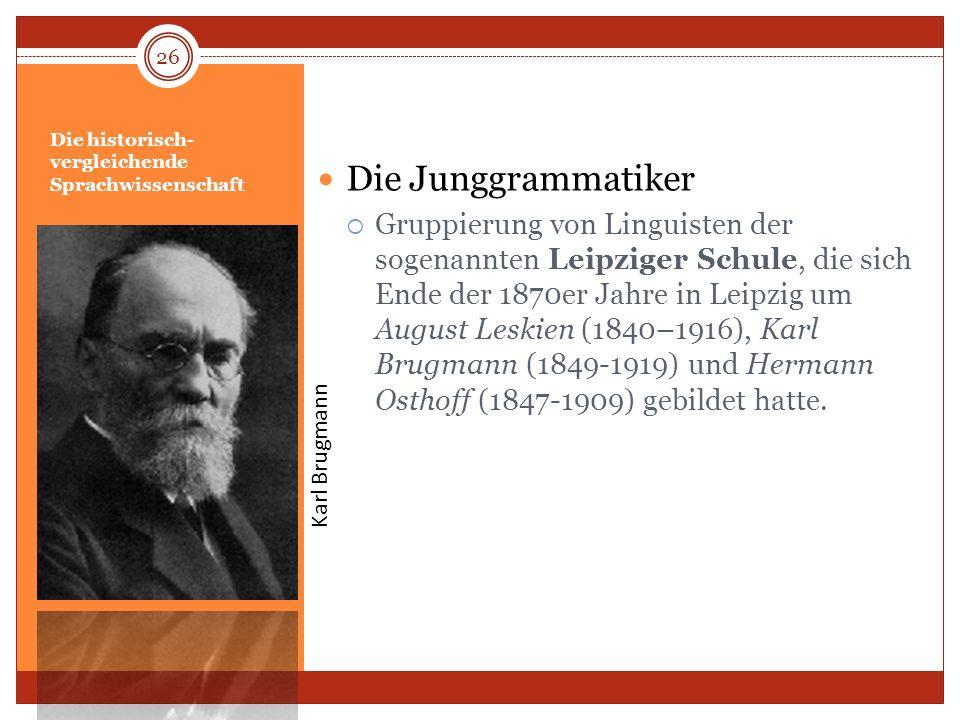 Die historisch- vergleichende Sprachwissenschaft Die Junggrammatiker Gruppierung von Linguisten der sogenannten Leipziger Schule, die sich Ende der 18